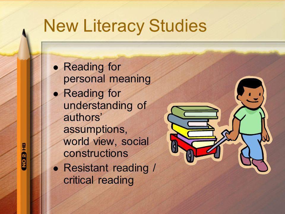New Literacy Studies Reading for personal meaning Reading for understanding of authors assumptions, world view, social constructions Resistant reading / critical reading