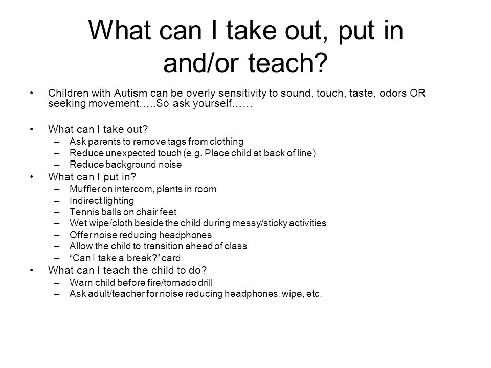 What can I take out, put in and/or teach? Children with Autism can be overly sensitivity to sound, touch, taste, odors OR seeking movement…..So ask yo