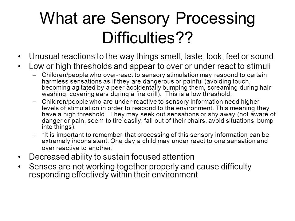 What are Sensory Processing Difficulties?? Unusual reactions to the way things smell, taste, look, feel or sound. Low or high thresholds and appear to