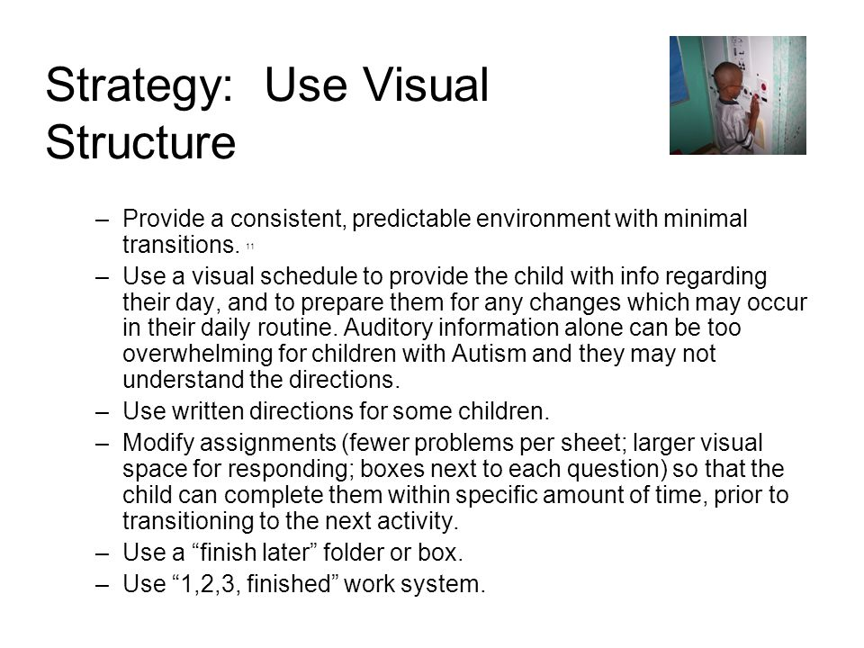 Strategy: Use Visual Structure –Provide a consistent, predictable environment with minimal transitions. 11 –Use a visual schedule to provide the child
