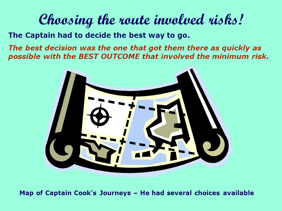 Choosing the route involved risks.The Captain had to decide the best way to go.