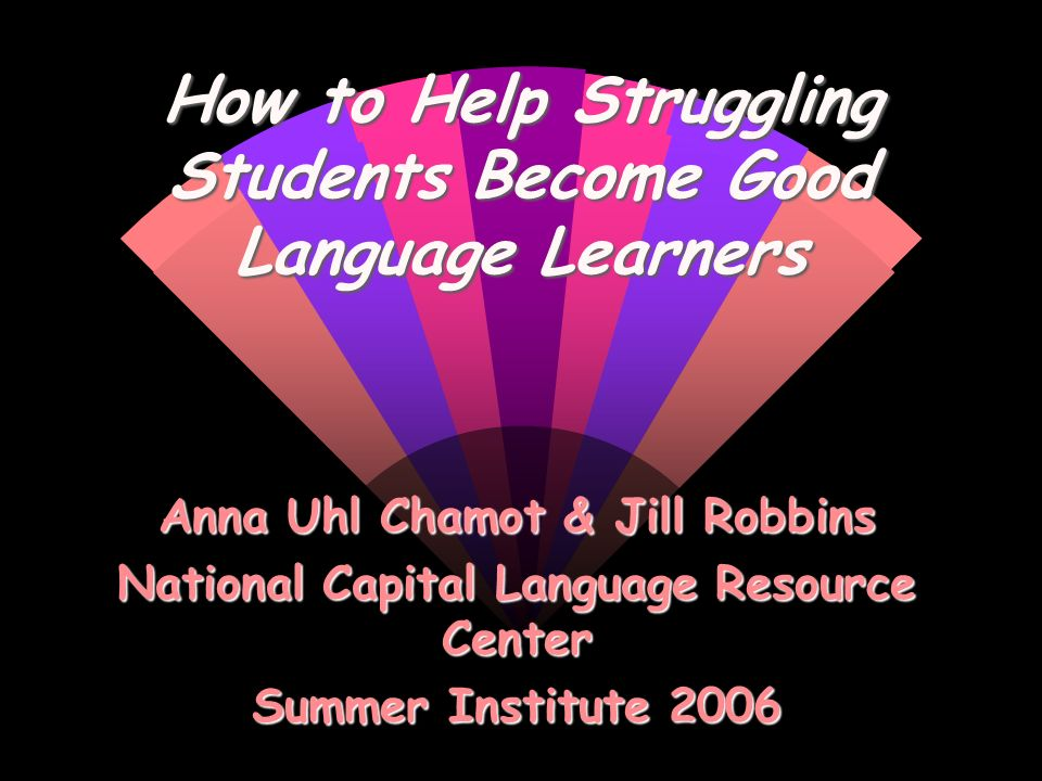 How to Help Struggling Students Become Good Language Learners Anna Uhl Chamot & Jill Robbins National Capital Language Resource Center Summer Institut
