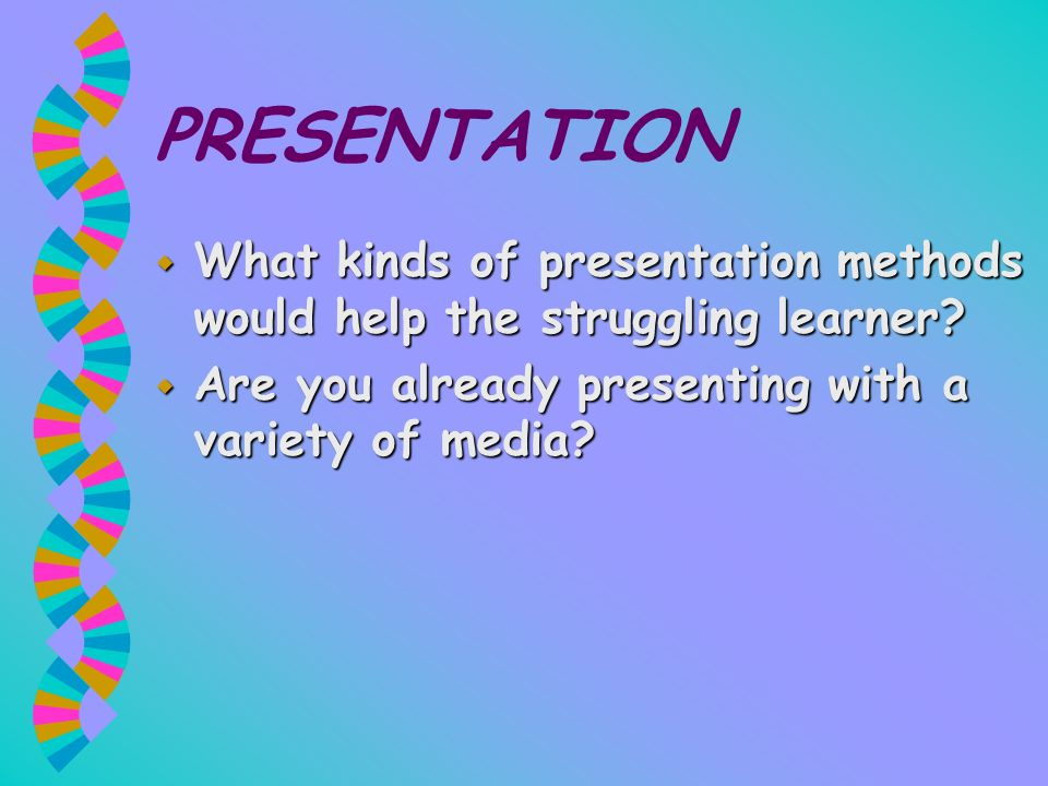 PRESENTATION w What kinds of presentation methods would help the struggling learner? w Are you already presenting with a variety of media?