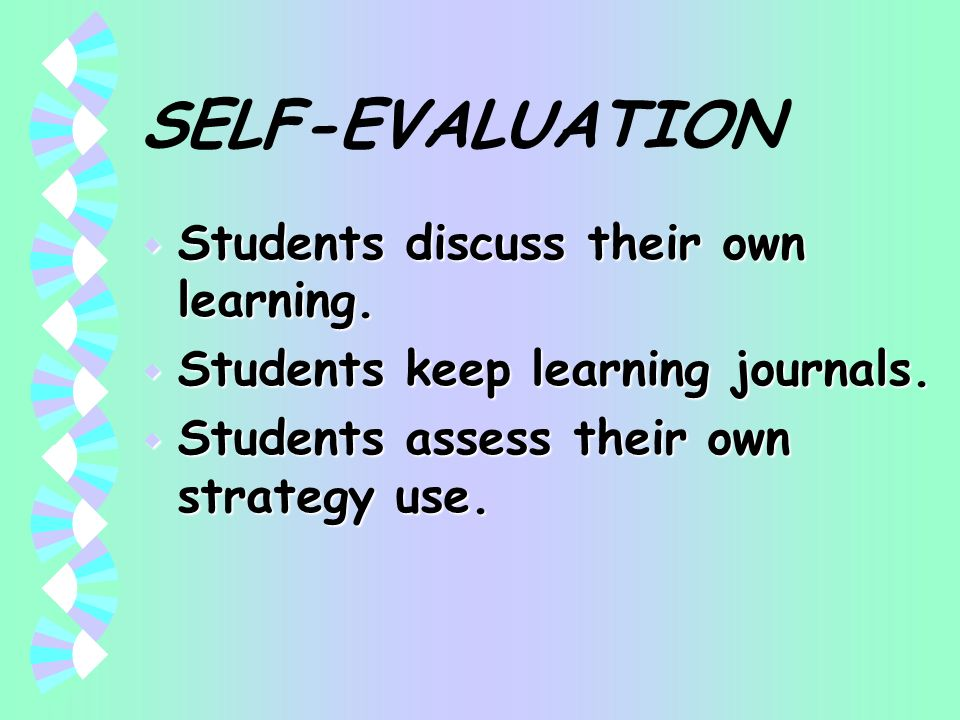 SELF-EVALUATION w Students discuss their own learning. w Students keep learning journals. w Students assess their own strategy use.