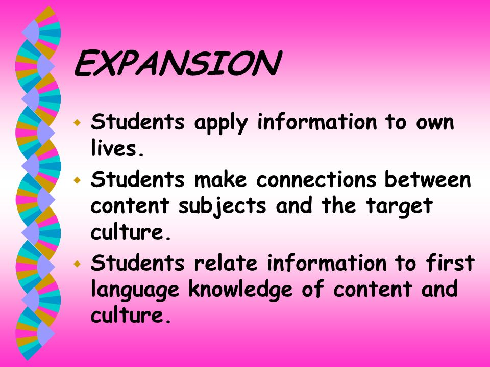 EXPANSION w Students apply information to own lives. w Students make connections between content subjects and the target culture. w Students relate in