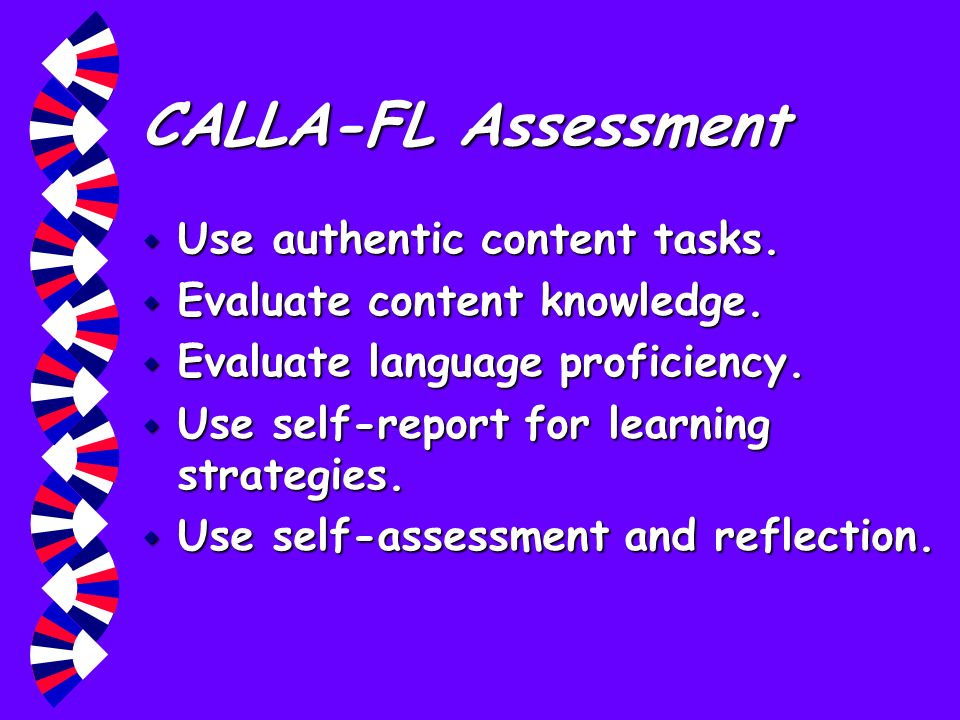 CALLA-FL Assessment w Use authentic content tasks. w Evaluate content knowledge. w Evaluate language proficiency. w Use self-report for learning strat