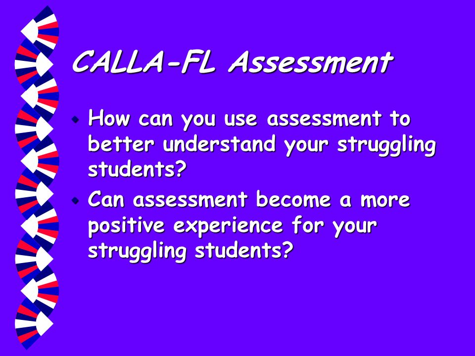 CALLA-FL Assessment w How can you use assessment to better understand your struggling students? w Can assessment become a more positive experience for