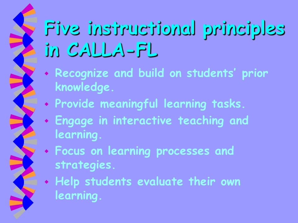 Five instructional principles in CALLA-FL w Recognize and build on students prior knowledge. w Provide meaningful learning tasks. w Engage in interact