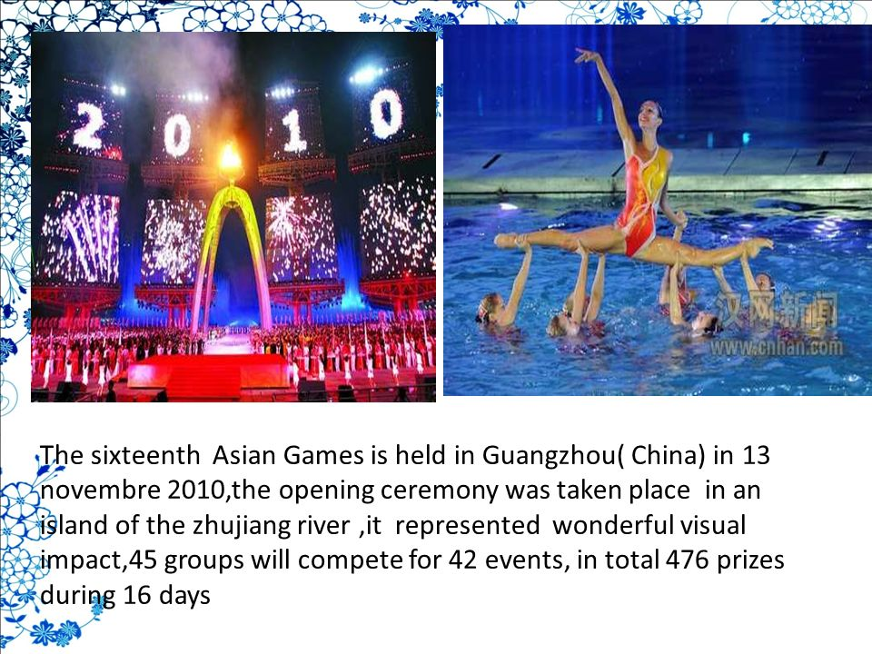 The sixteenth Asian Games is held in Guangzhou( China) in 13 novembre 2010,the opening ceremony was taken place in an island of the zhujiang river,it represented wonderful visual impact,45 groups will compete for 42 events, in total 476 prizes during 16 days