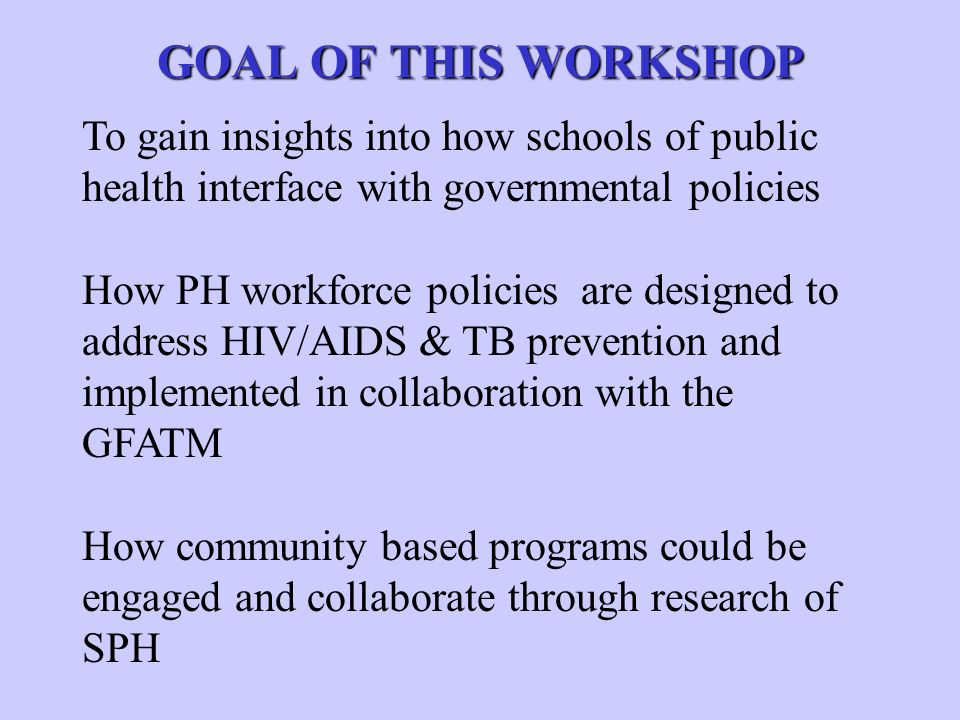 UTILITARIAN GOAL How might OSI work with SPHs, government, civil society and international funding agencies, particularly the GFATM, to address the tremendous public health threat of HIV/AIDS?