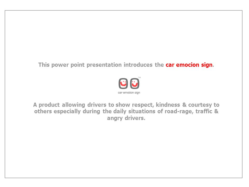 This power point presentation introduces the car emocion sign. A product allowing drivers to show respect, kindness & courtesy to others especially du