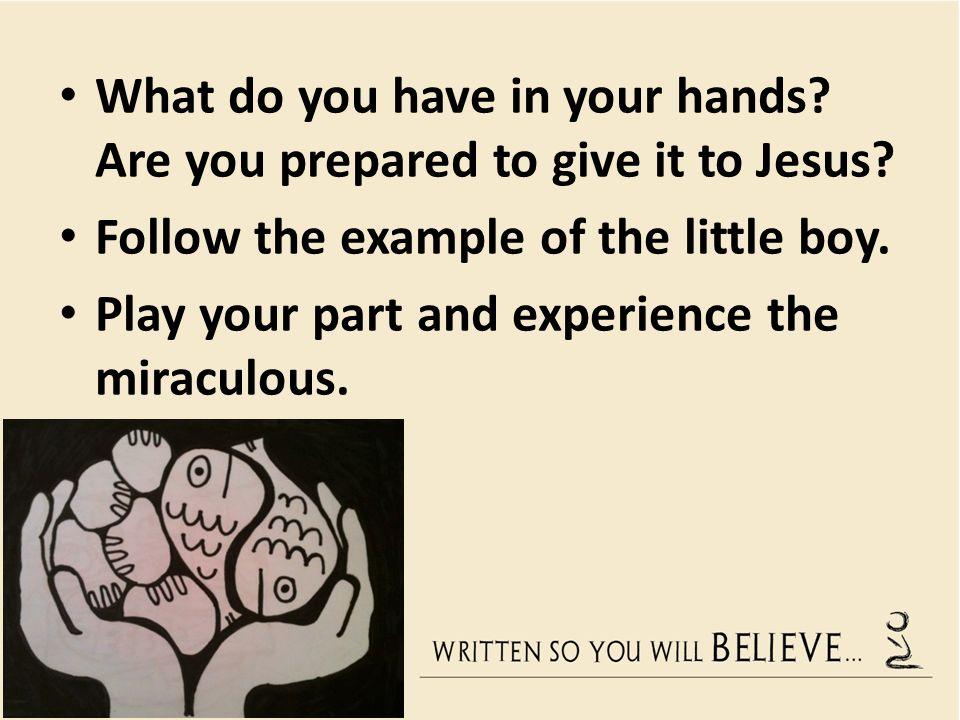 What do you have in your hands. Are you prepared to give it to Jesus.