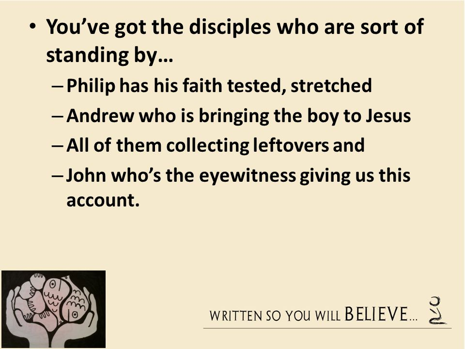 Youve got the disciples who are sort of standing by… – Philip has his faith tested, stretched – Andrew who is bringing the boy to Jesus – All of them collecting leftovers and – John whos the eyewitness giving us this account.