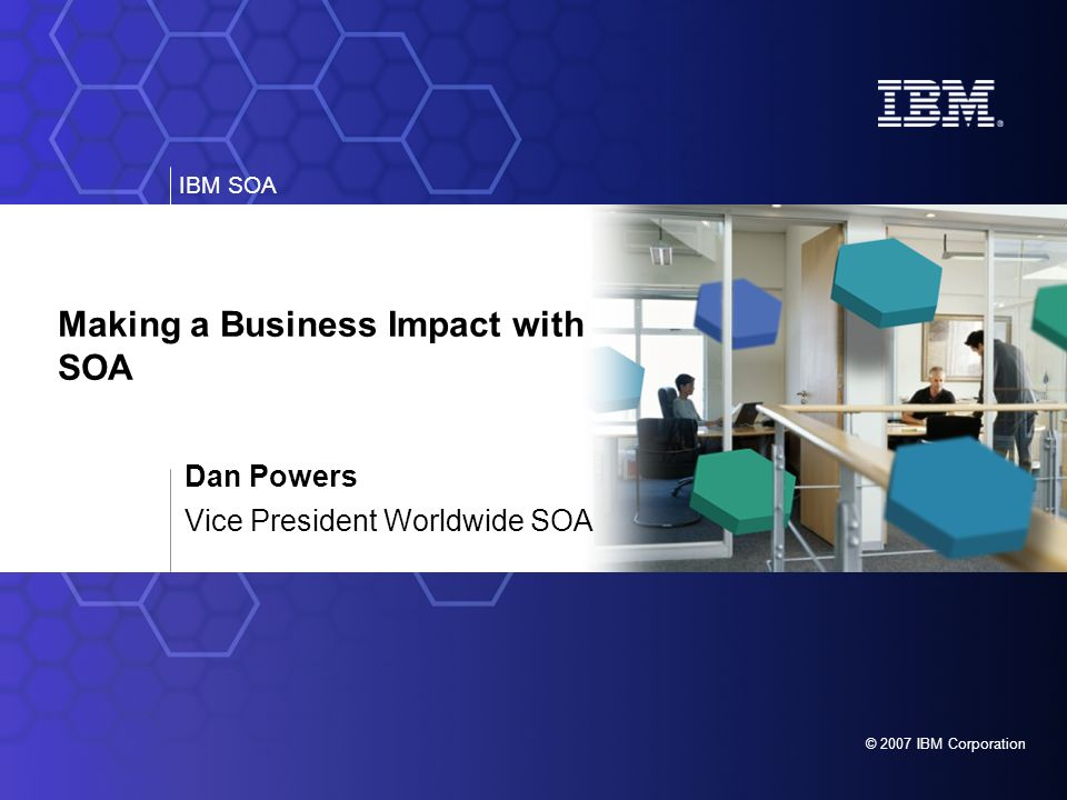 IBM SOA © 2007 IBM Corporation Making a Business Impact with SOA Dan Powers Vice President Worldwide SOA