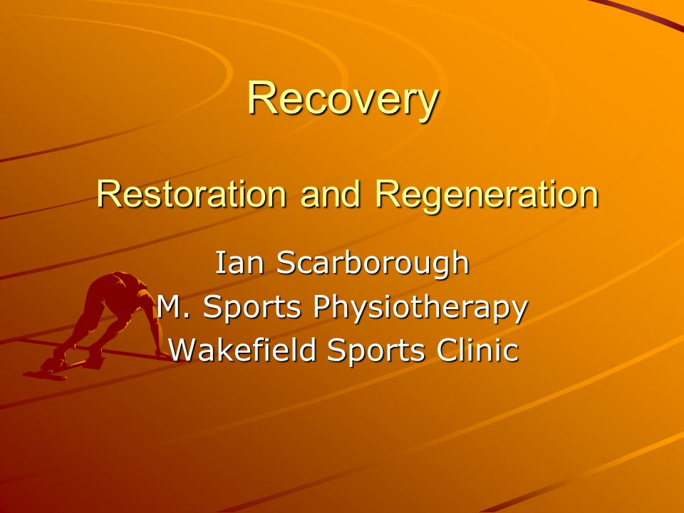 Recovery Restoration and Regeneration Ian Scarborough M. Sports Physiotherapy Wakefield Sports Clinic