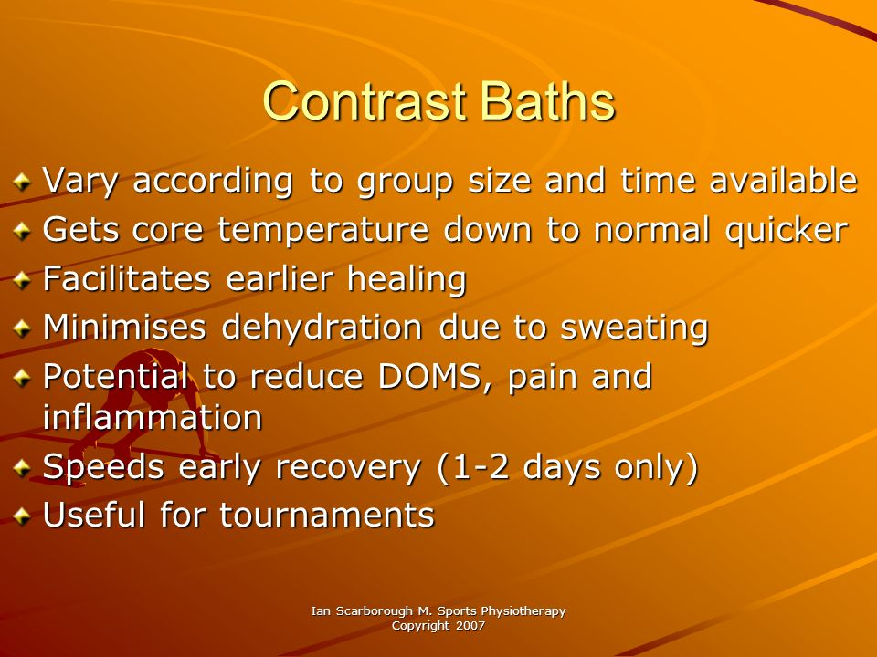 Ian Scarborough M. Sports Physiotherapy Copyright 2007 Contrast Baths Vary according to group size and time available Gets core temperature down to no