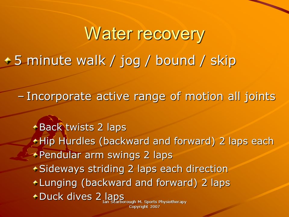 Ian Scarborough M. Sports Physiotherapy Copyright 2007 Water recovery 5 minute walk / jog / bound / skip –Incorporate active range of motion all joint