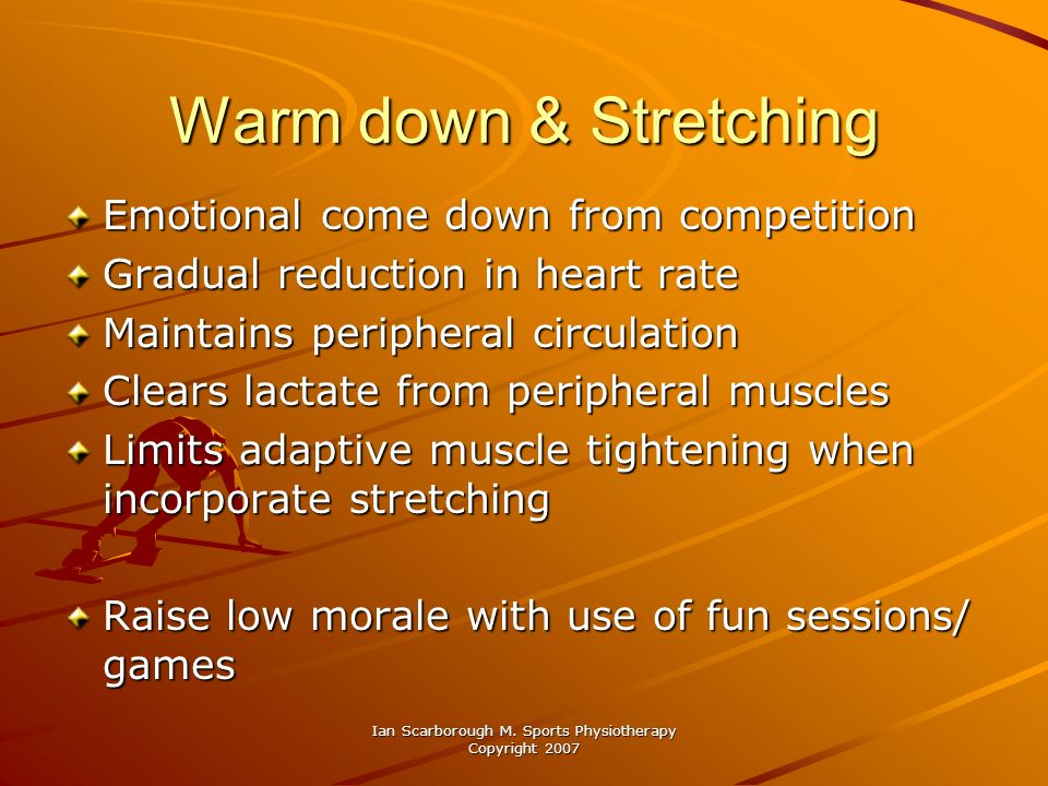 Ian Scarborough M. Sports Physiotherapy Copyright 2007 Warm down & Stretching Emotional come down from competition Gradual reduction in heart rate Mai