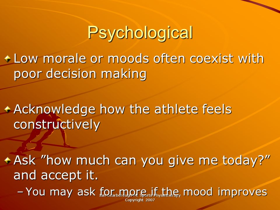 Ian Scarborough M. Sports Physiotherapy Copyright 2007 Psychological Low morale or moods often coexist with poor decision making Acknowledge how the a