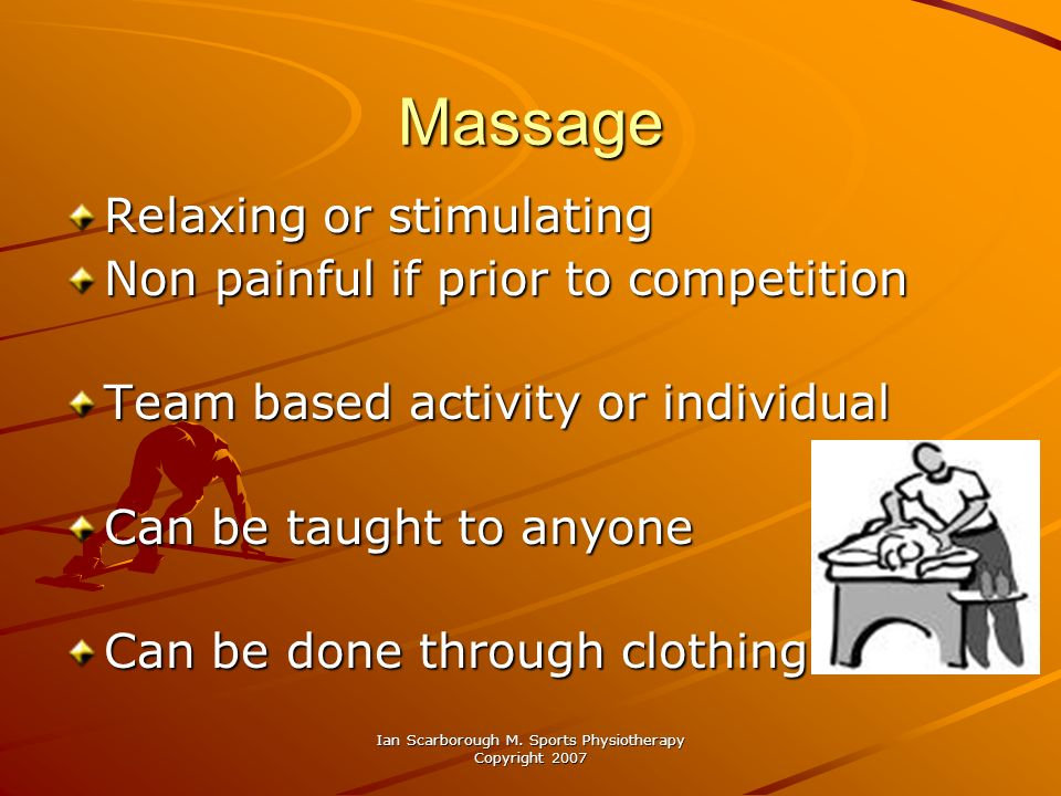 Ian Scarborough M. Sports Physiotherapy Copyright 2007 Massage Relaxing or stimulating Non painful if prior to competition Team based activity or indi