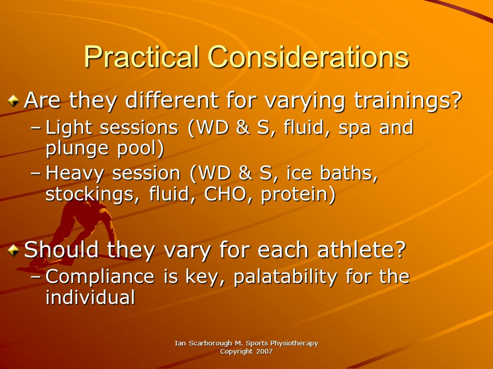 Ian Scarborough M. Sports Physiotherapy Copyright 2007 Practical Considerations Are they different for varying trainings? –Light sessions (WD & S, flu