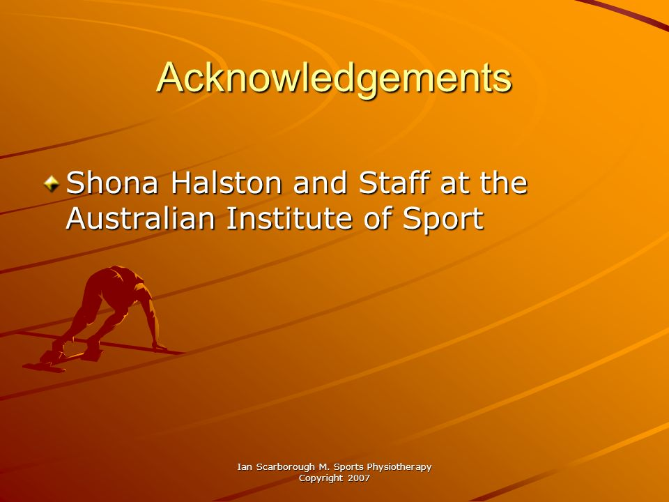 Ian Scarborough M. Sports Physiotherapy Copyright 2007 Acknowledgements Shona Halston and Staff at the Australian Institute of Sport