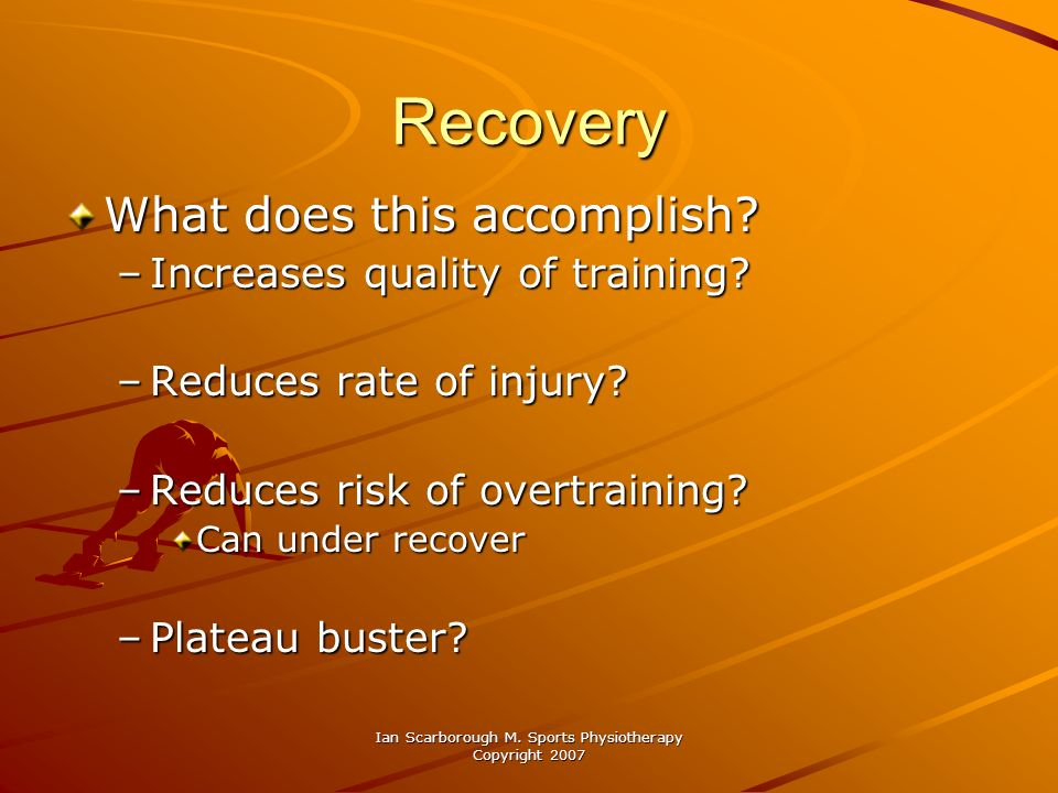 Ian Scarborough M. Sports Physiotherapy Copyright 2007 Recovery What does this accomplish? –Increases quality of training? –Reduces rate of injury? –R
