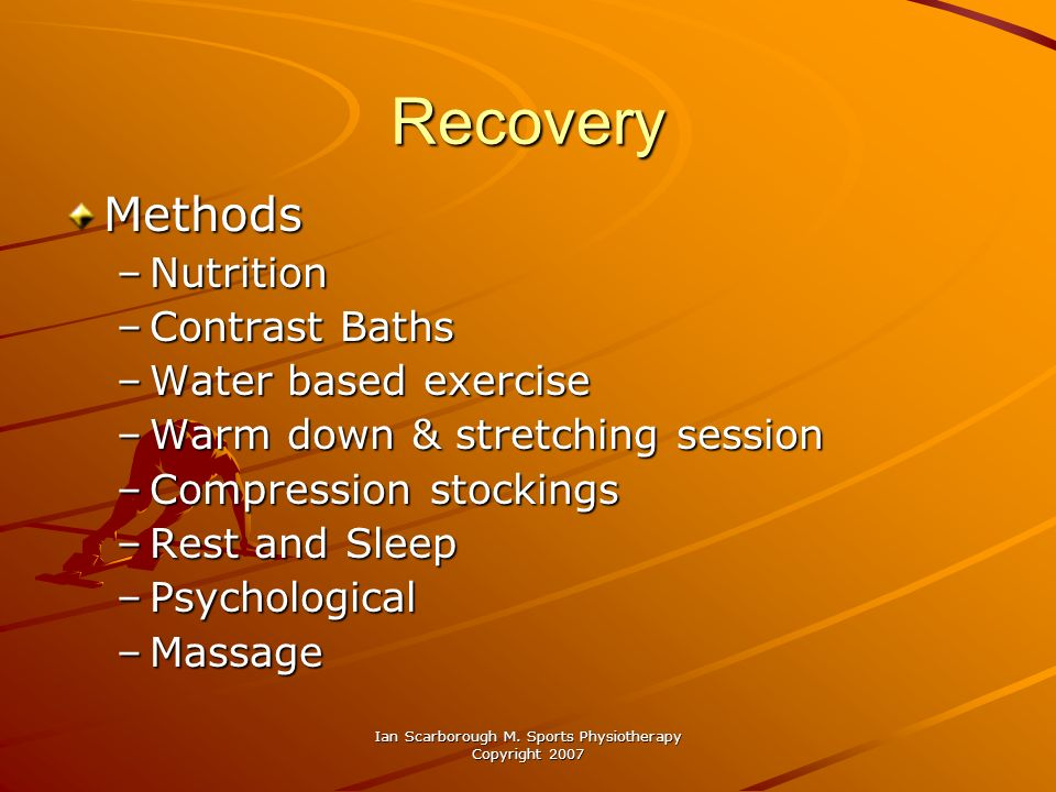 Ian Scarborough M. Sports Physiotherapy Copyright 2007 Recovery Methods –Nutrition –Contrast Baths –Water based exercise –Warm down & stretching sessi