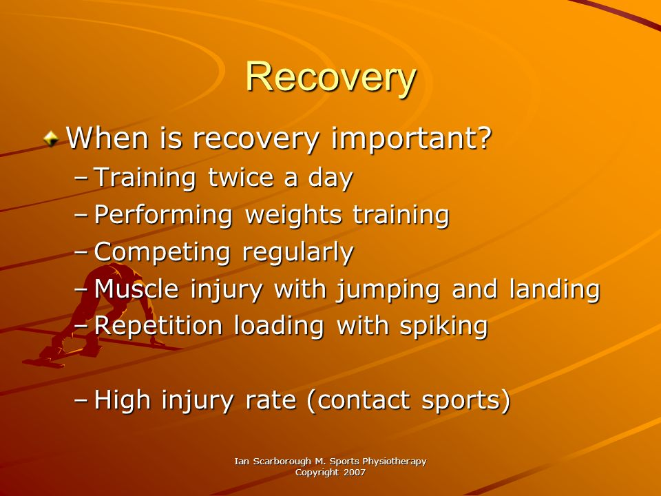 Ian Scarborough M. Sports Physiotherapy Copyright 2007 Recovery When is recovery important? –Training twice a day –Performing weights training –Compet