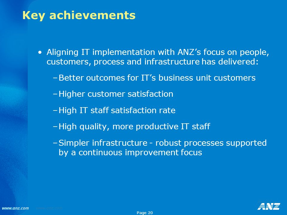 Page 20 Key achievements Aligning IT implementation with ANZs focus on people, customers, process and infrastructure has delivered: –Better outcomes f