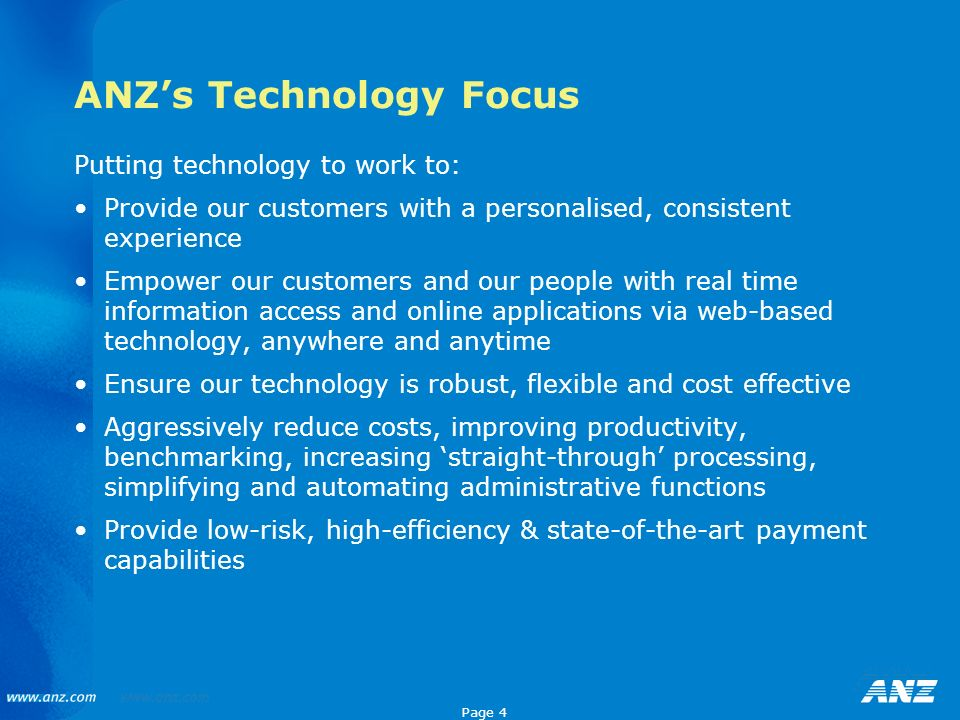Page 4 ANZs Technology Focus Putting technology to work to: Provide our customers with a personalised, consistent experience Empower our customers and