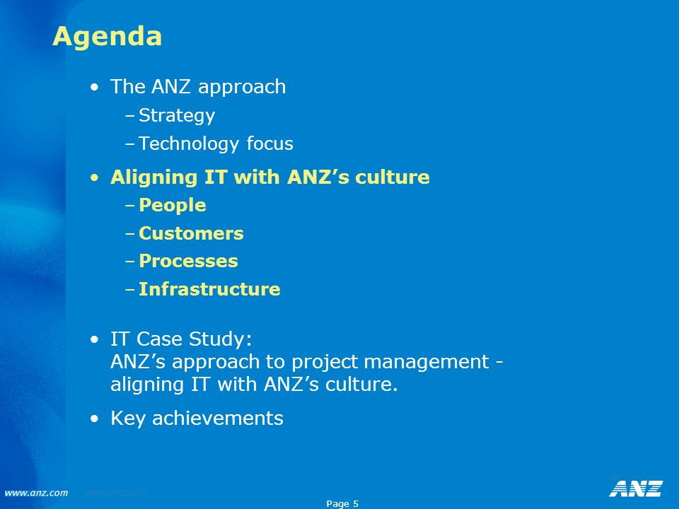Page 5 Agenda The ANZ approach –Strategy –Technology focus Aligning IT with ANZs culture –People –Customers –Processes –Infrastructure IT Case Study: