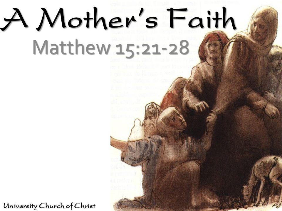 A Mothers Faith Matthew 15:21-28 University Church of Christ