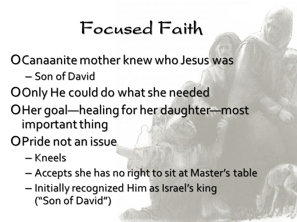 Focused Faith OCanaanite mother knew who Jesus was – Son of David OOnly He could do what she needed OHer goalhealing for her daughtermost important th