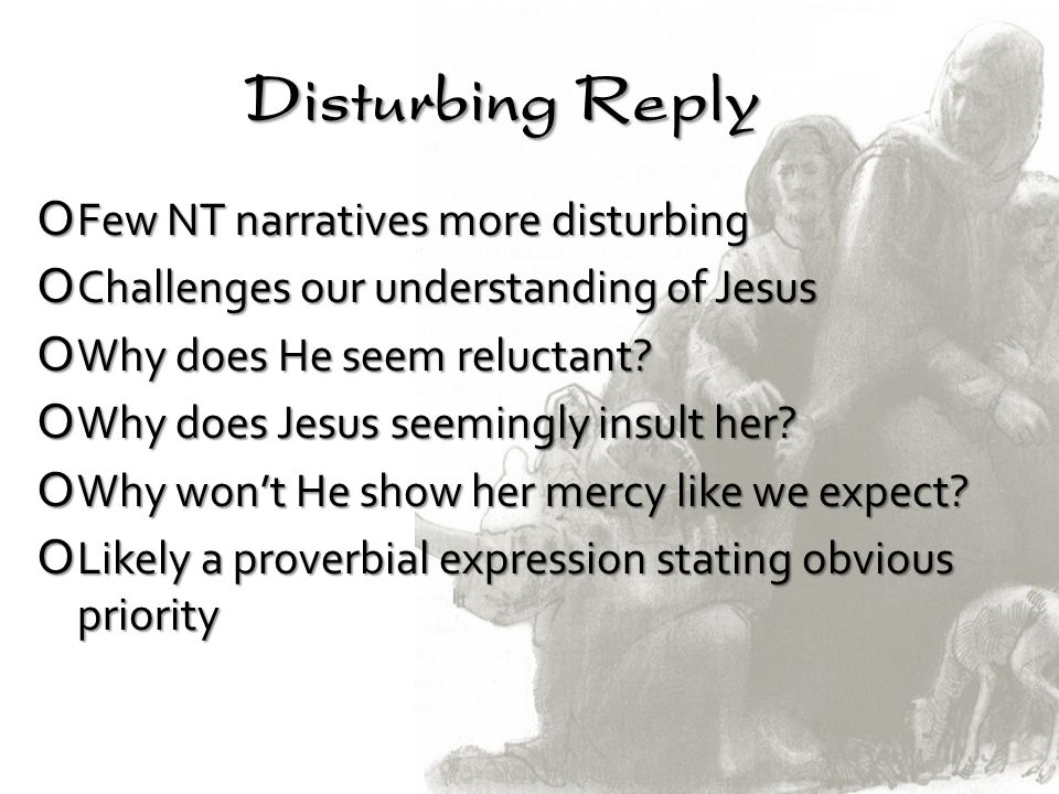 Disturbing Reply OFew NT narratives more disturbing OChallenges our understanding of Jesus OWhy does He seem reluctant? OWhy does Jesus seemingly insu