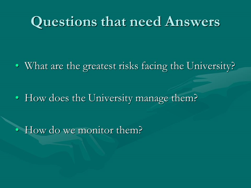 Questions that need Answers What are the greatest risks facing the University?What are the greatest risks facing the University? How does the Universi