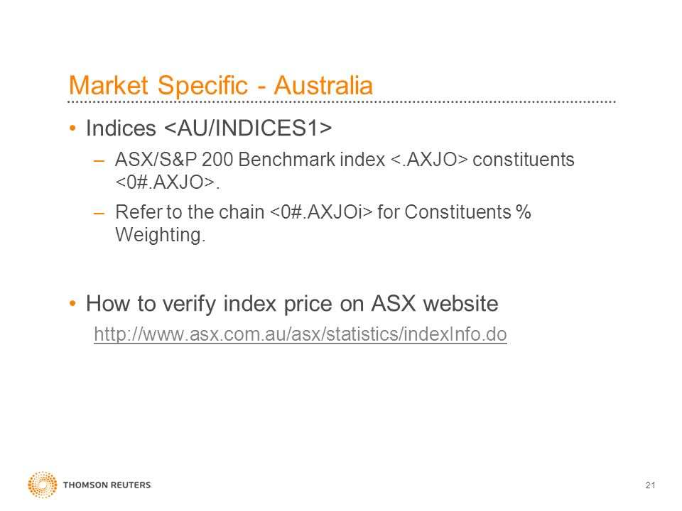 21 Market Specific - Australia Indices –ASX/S&P 200 Benchmark index constituents. –Refer to the chain for Constituents % Weighting. How to verify inde