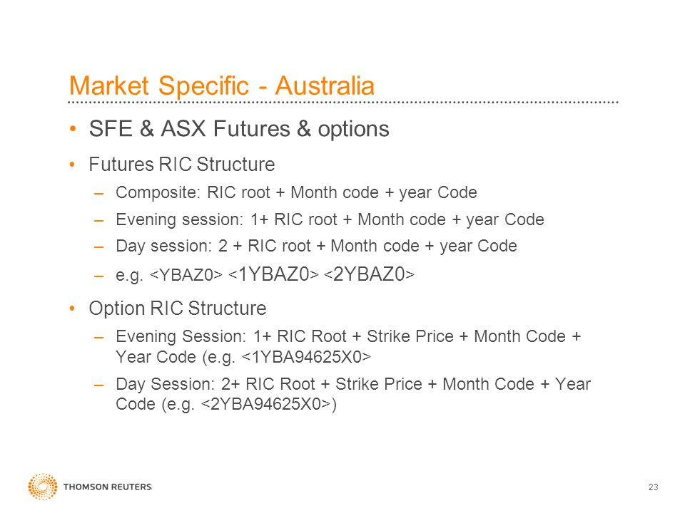 23 Market Specific - Australia SFE & ASX Futures & options Futures RIC Structure –Composite: RIC root + Month code + year Code –Evening session: 1+ RI
