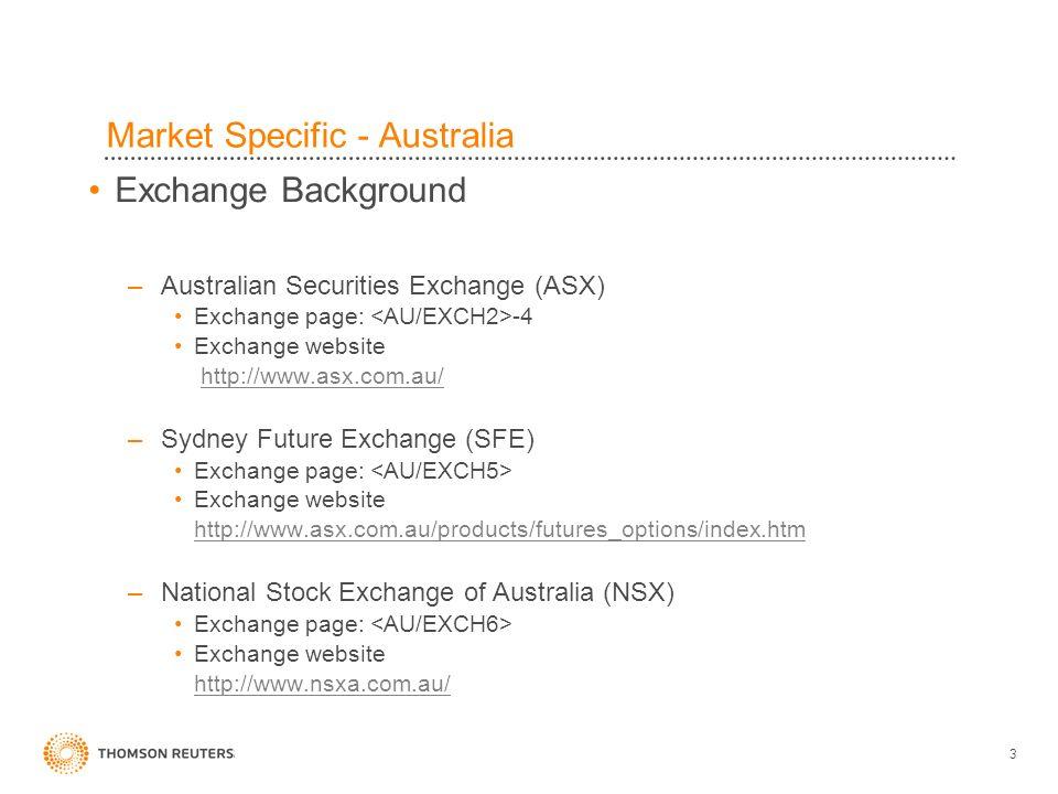 3 Market Specific - Australia Exchange Background –Australian Securities Exchange (ASX) Exchange page: -4 Exchange website http://www.asx.com.au/ –Sydney Future Exchange (SFE) Exchange page: Exchange website http://www.asx.com.au/products/futures_options/index.htm –National Stock Exchange of Australia (NSX) Exchange page: Exchange website http://www.nsxa.com.au/