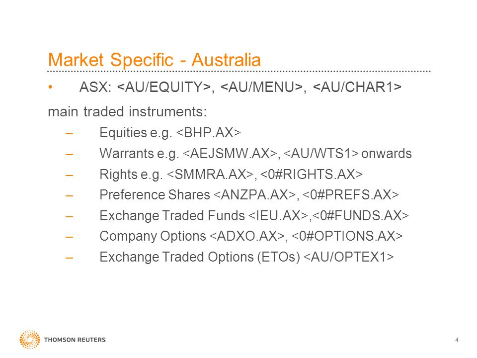 4 Market Specific - Australia ASX:,, main traded instruments: –Equities e.g. –Warrants e.g., onwards –Rights e.g., –Preference Shares, –Exchange Trade