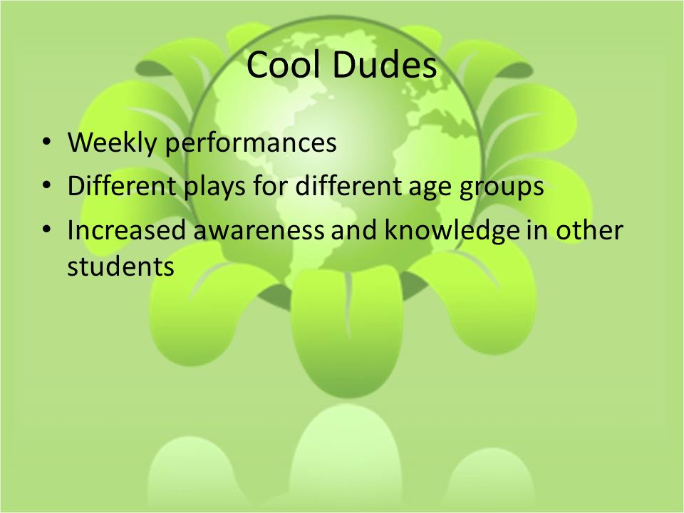 Cool Dudes Weekly performances Different plays for different age groups Increased awareness and knowledge in other students