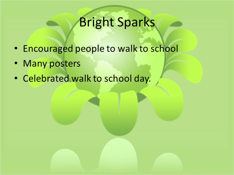 Bright Sparks Encouraged people to walk to school Many posters Celebrated walk to school day.