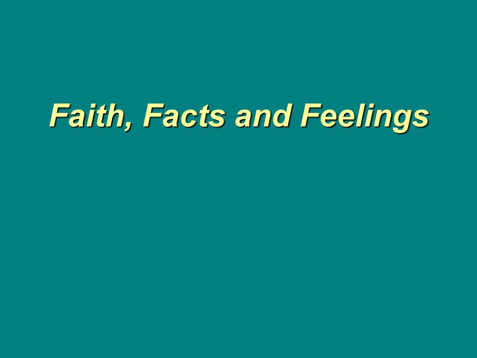 Faith, Facts and Feelings Faith, Facts and Feelings