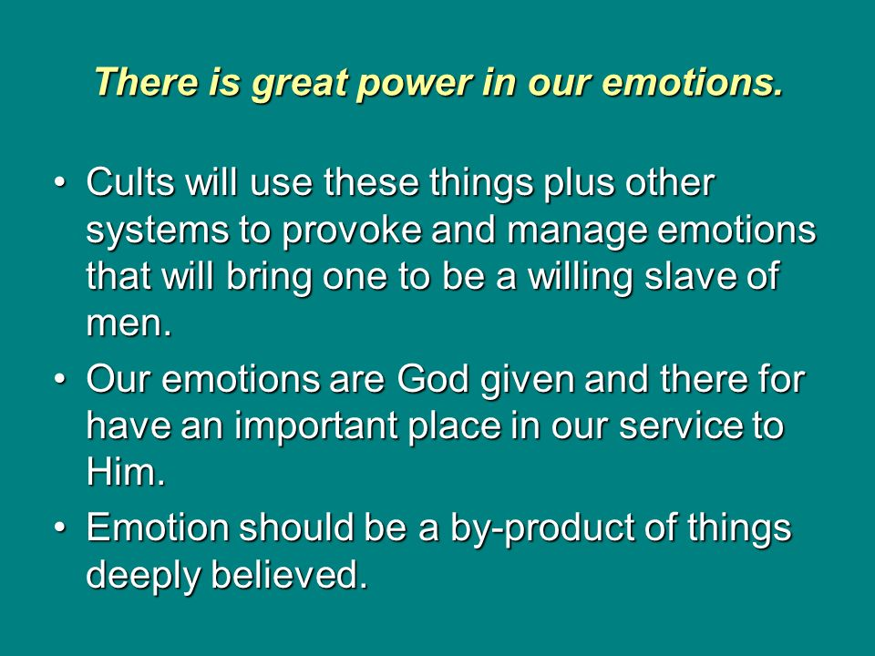 There is great power in our emotions. Cults will use these things plus other systems to provoke and manage emotions that will bring one to be a willin