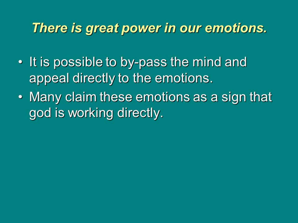 There is great power in our emotions. It is possible to by-pass the mind and appeal directly to the emotions.It is possible to by-pass the mind and ap