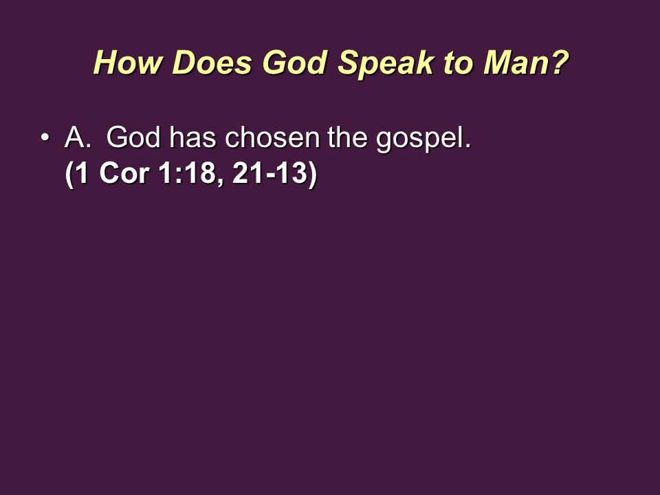 How Does God Speak to Man? A.God has chosen the gospel. (1 Cor 1:18, 21-13)A.God has chosen the gospel. (1 Cor 1:18, 21-13)