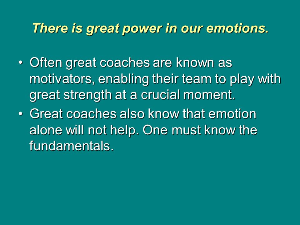 There is great power in our emotions. Often great coaches are known as motivators, enabling their team to play with great strength at a crucial moment
