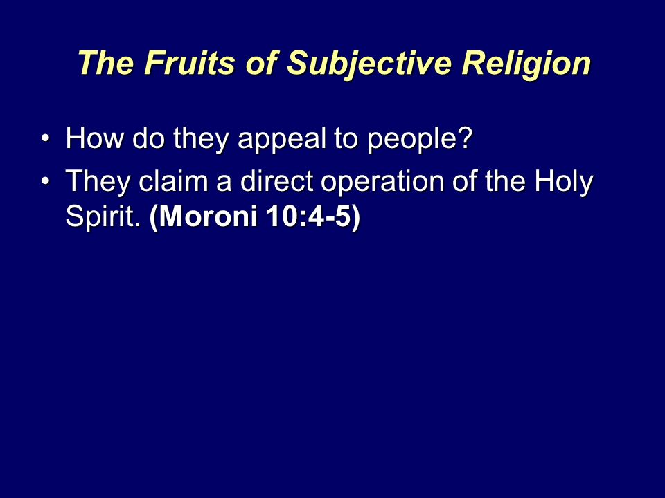 The Fruits of Subjective Religion How do they appeal to people?How do they appeal to people? They claim a direct operation of the Holy Spirit. (Moroni