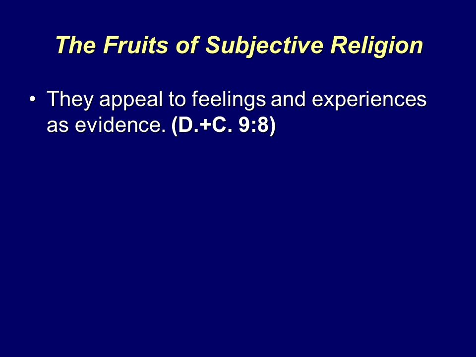 The Fruits of Subjective Religion They appeal to feelings and experiences as evidence. (D.+C. 9:8)They appeal to feelings and experiences as evidence.