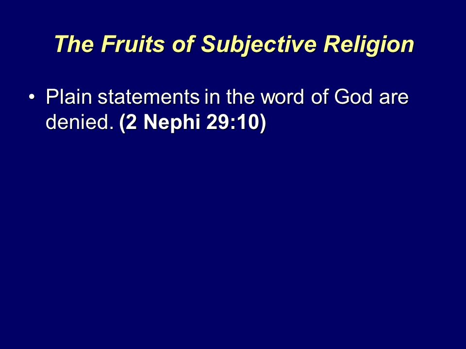 The Fruits of Subjective Religion Plain statements in the word of God are denied. (2 Nephi 29:10)Plain statements in the word of God are denied. (2 Ne